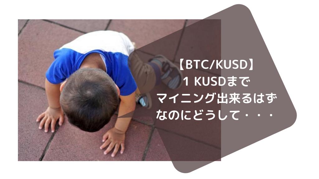【BTC/KUSD】1 KUSDまでマイニング出来るはずなのにどうして・・・
