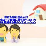 年収300万円の人が「住宅ローン審査に落ちたら」という不安を軽減する為のシミュレーション