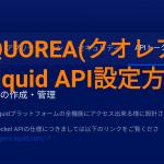 【QUOREA(クオレア)】Liquid API設定方法