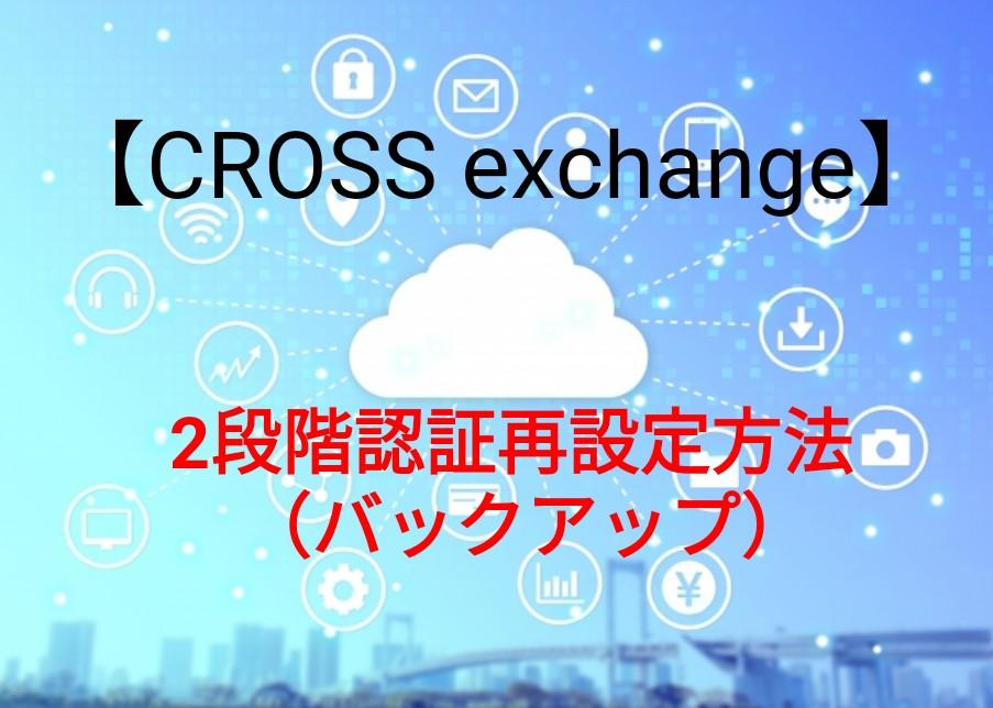 CROSS exchangeの2段階認証再設定方法(バックアップ)