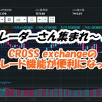 トレーダー集まれ~!!CROSS exchangeのトレード機能が便利になった